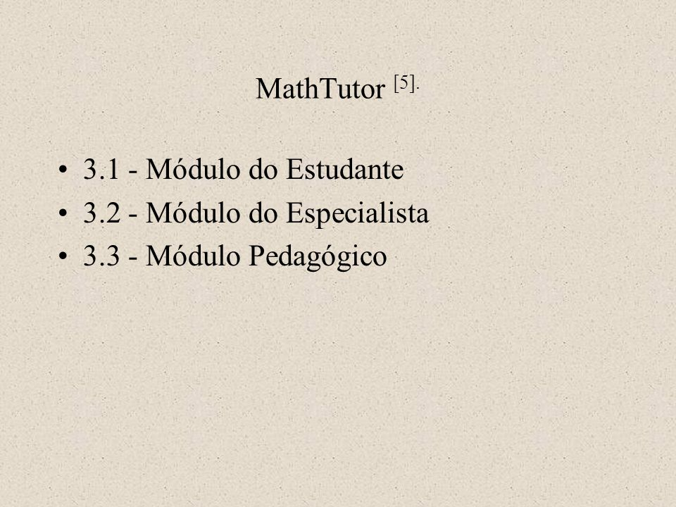 MathTutor [5]. 3.1 - Módulo do Estudante 3.2 - Módulo do Especialista 3.3 - Módulo Pedagógico